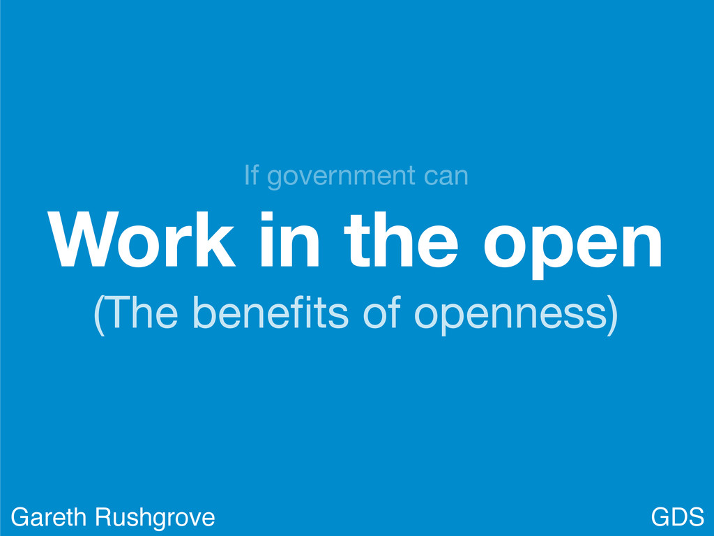 Work in the open (The benefits of openness) GDS ...