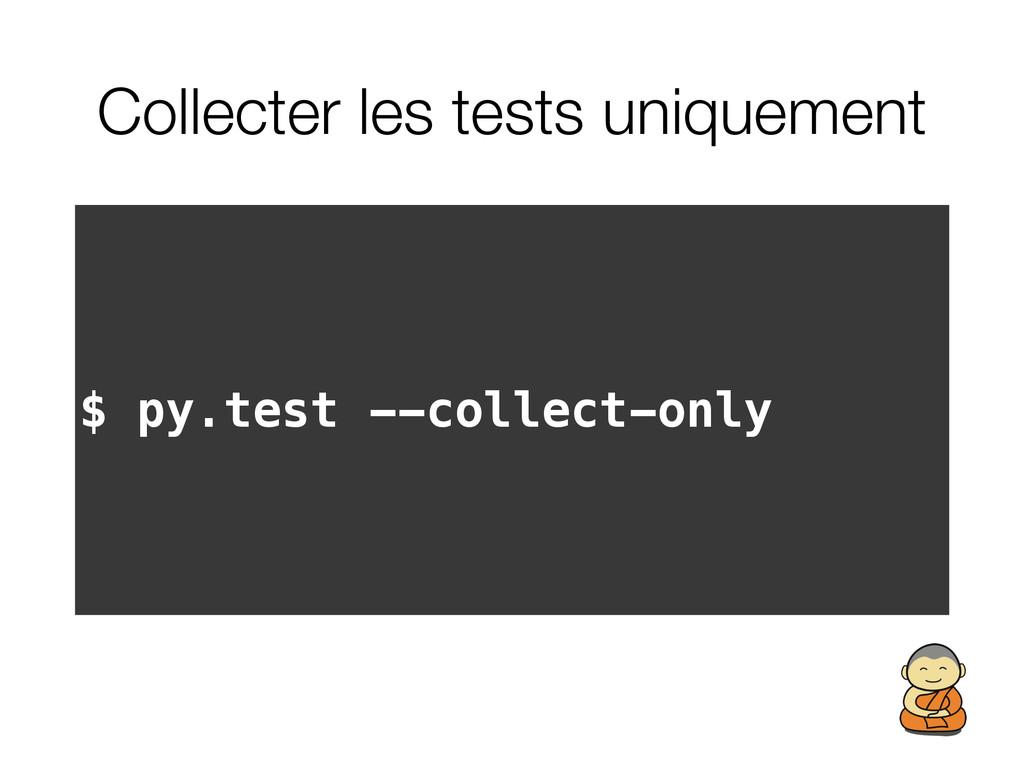 Collecter les tests uniquement $ py.test --coll...