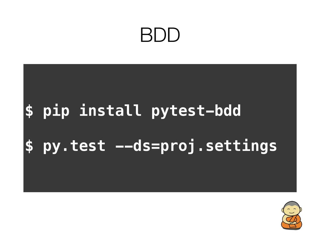 BDD $ pip install pytest-bdd $ py.test --ds=pro...