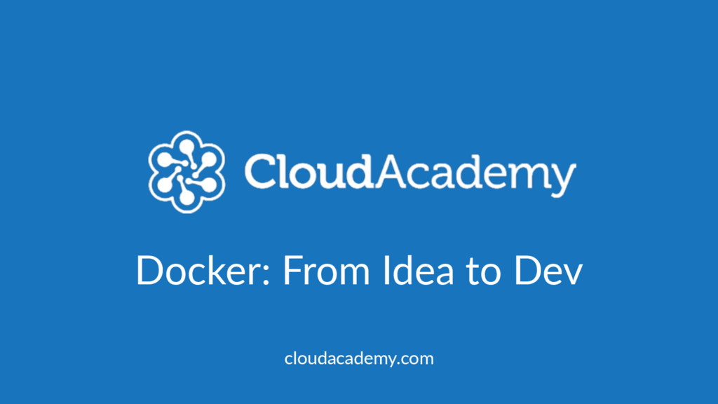 Docker: From Idea to Dev cloudacademy.com