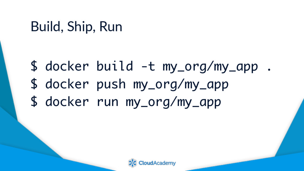 Build, Ship, Run $ docker build -t my_org/my_ap...
