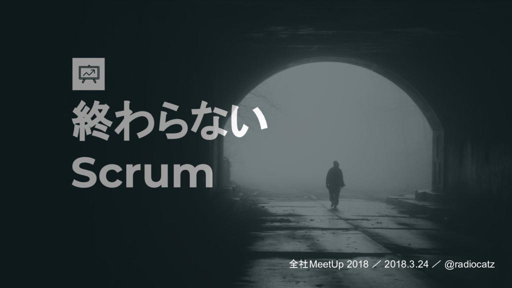 終わらない Scrum 全社MeetUp 2018 / 2018.3.24 / @radioc...