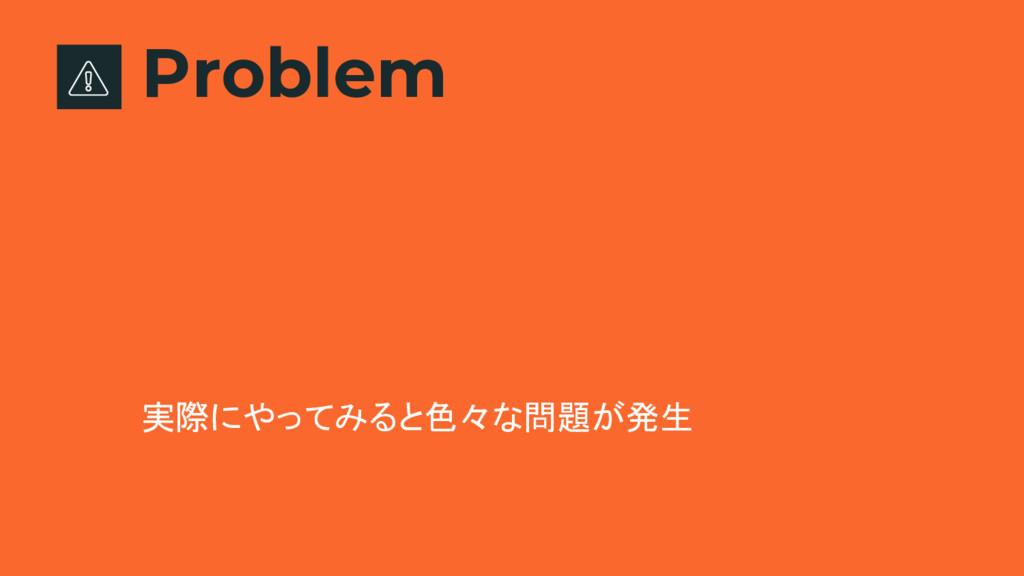 Problem 実際にやってみると色々な問題が発生