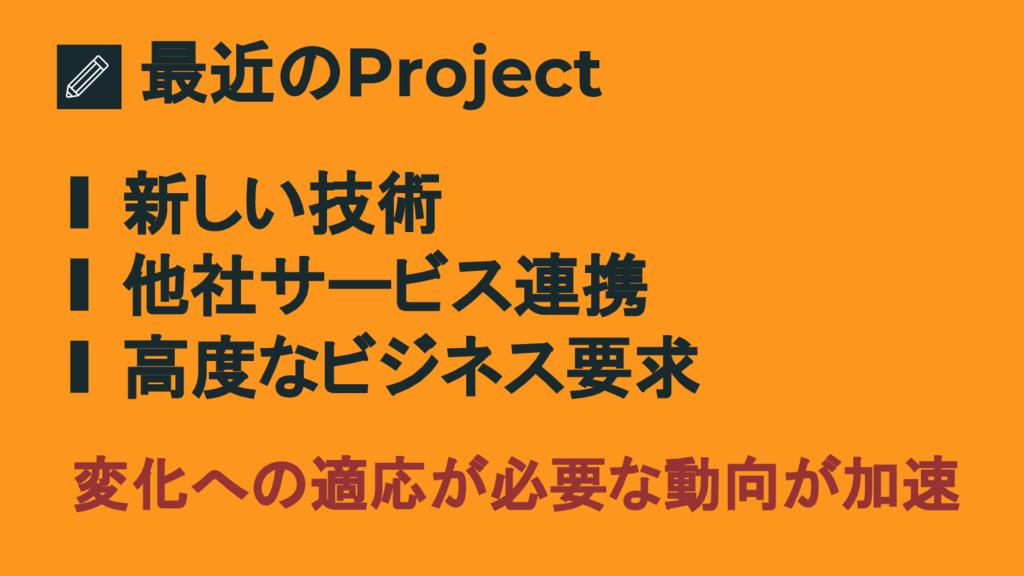 最近のProject ∎ 新しい技術 ∎ 他社サービス連携 ∎ 高度なビジネス要求 変化への適...