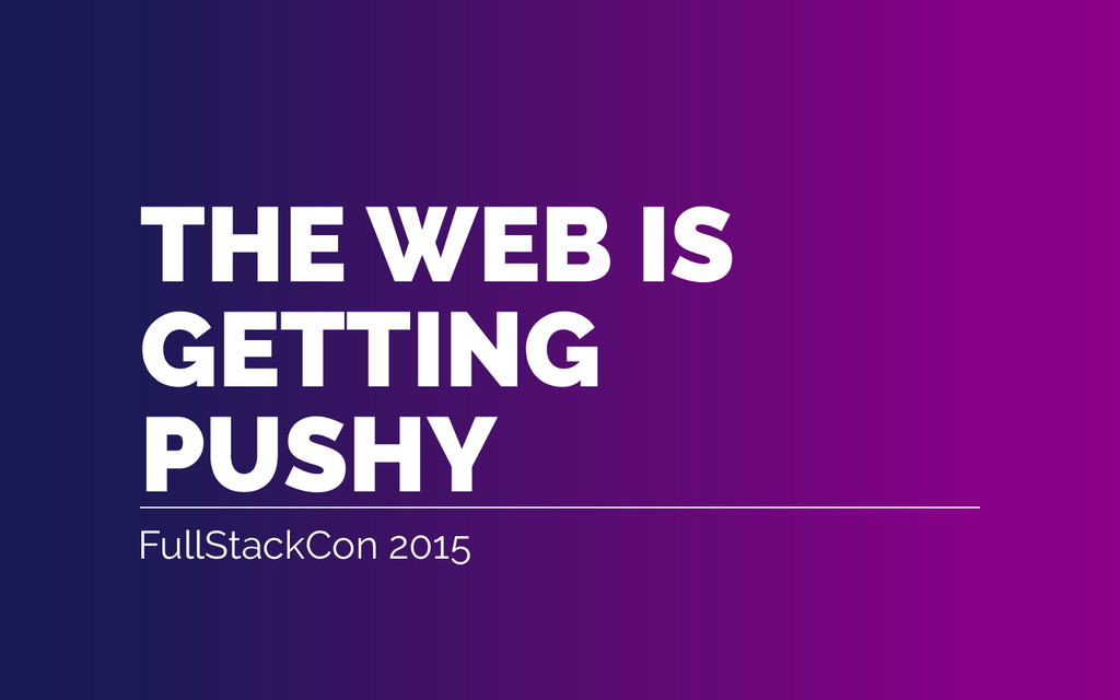 THE WEB IS GETTING PUSHY FullStackCon 2015