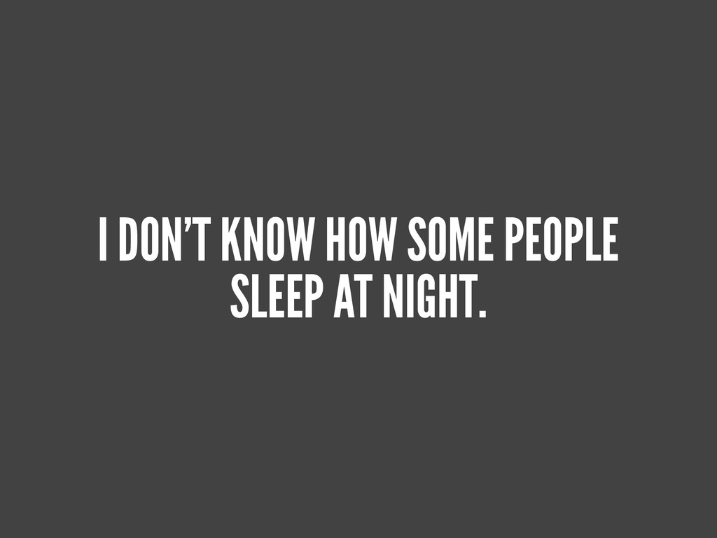 I DON'T KNOW HOW SOME PEOPLE SLEEP AT NIGHT.