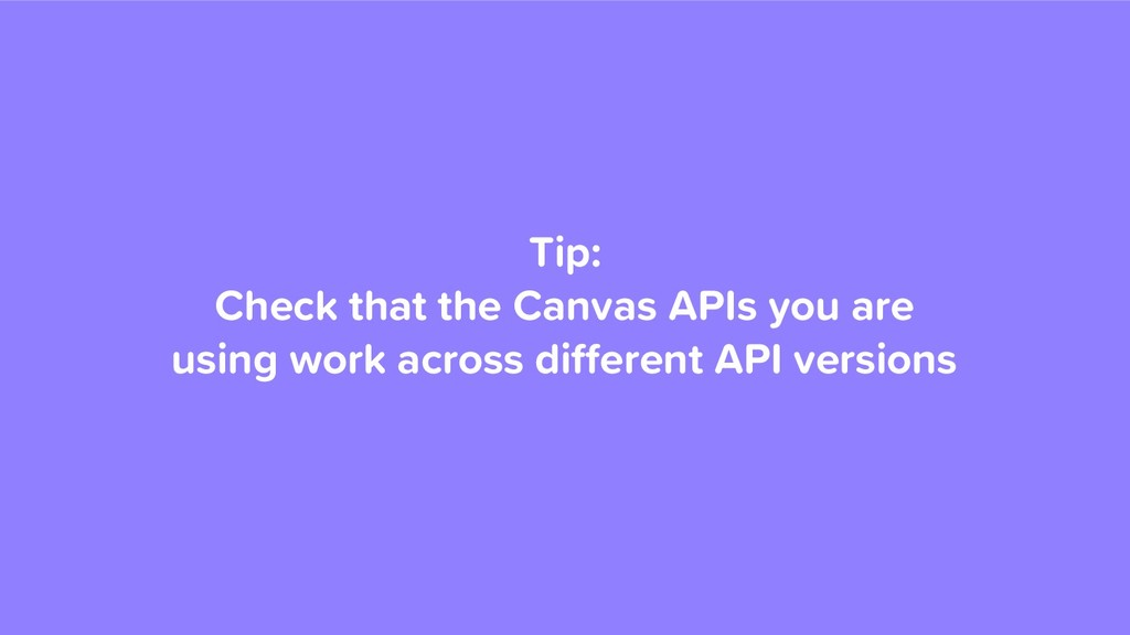 Tip: Check that the Canvas APIs you are using w...