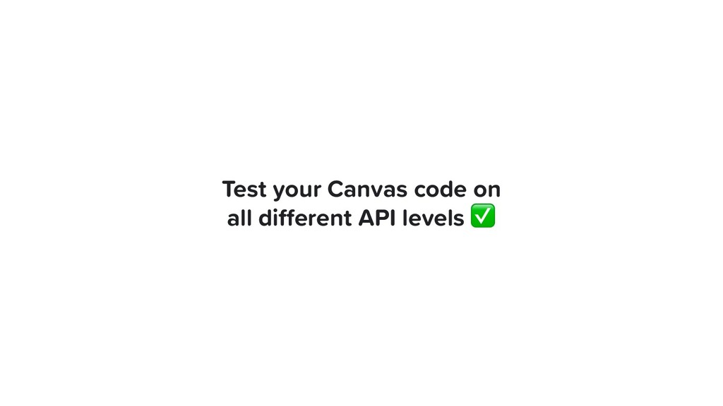 Test your Canvas code on all different API level...