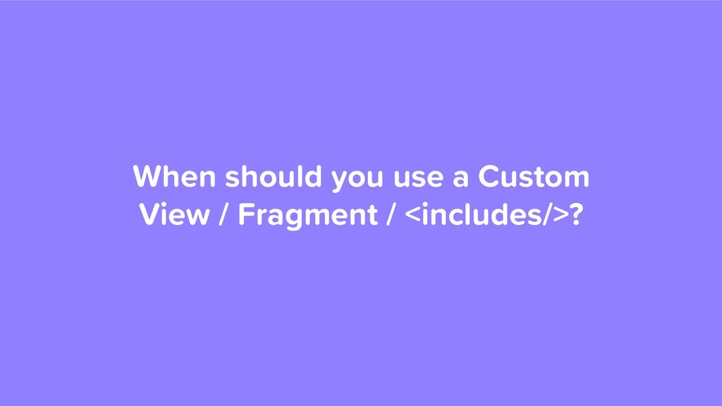 When should you use a Custom View / Fragment / ...