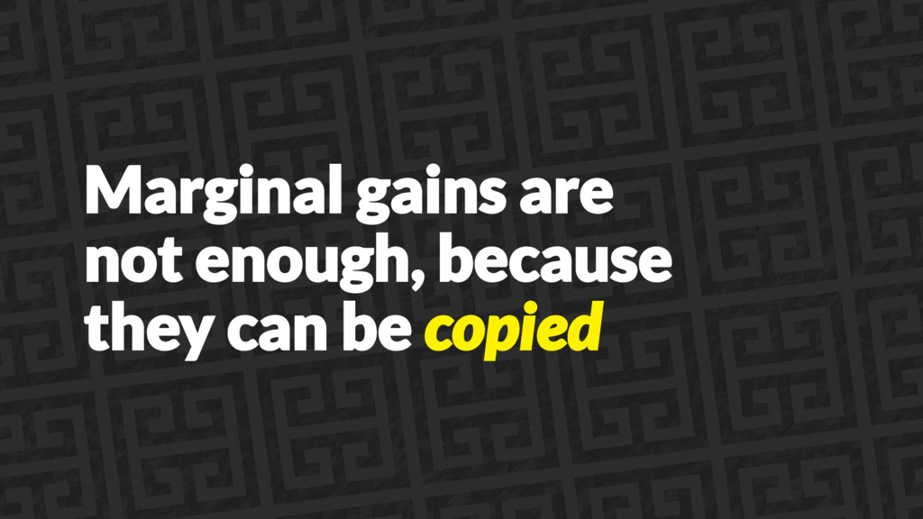 Marginal gains are not enough, because they can...