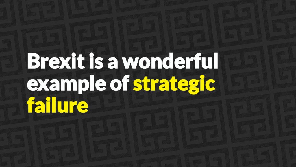 Brexit is a wonderful example of strategic fail...