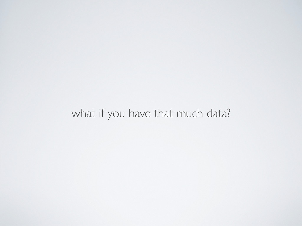 what if you have that much data?