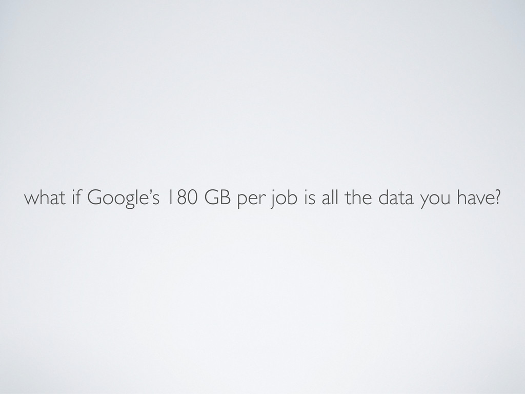 what if Google's 180 GB per job is all the data...