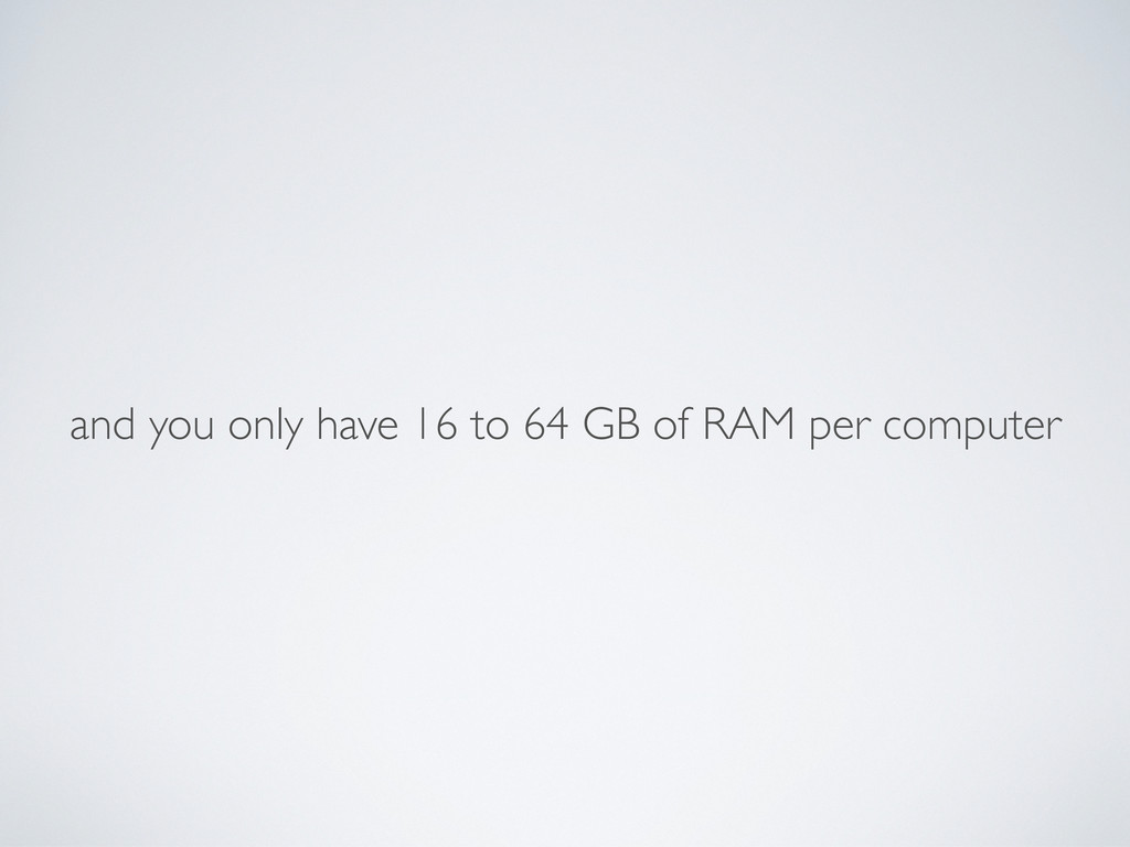 and you only have 16 to 64 GB of RAM per comput...