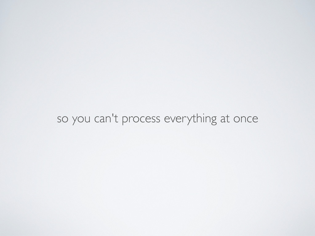 so you can't process everything at once