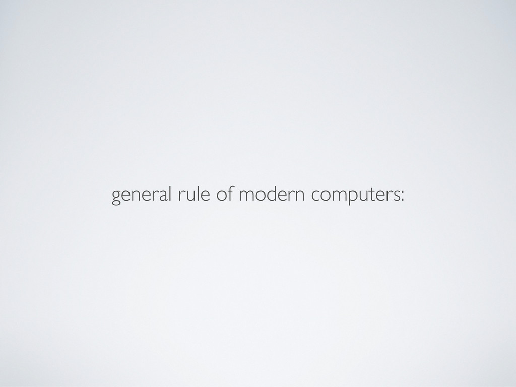 general rule of modern computers: