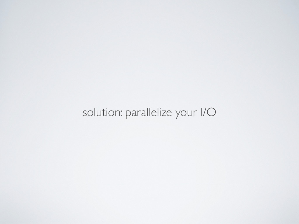 solution: parallelize your I/O
