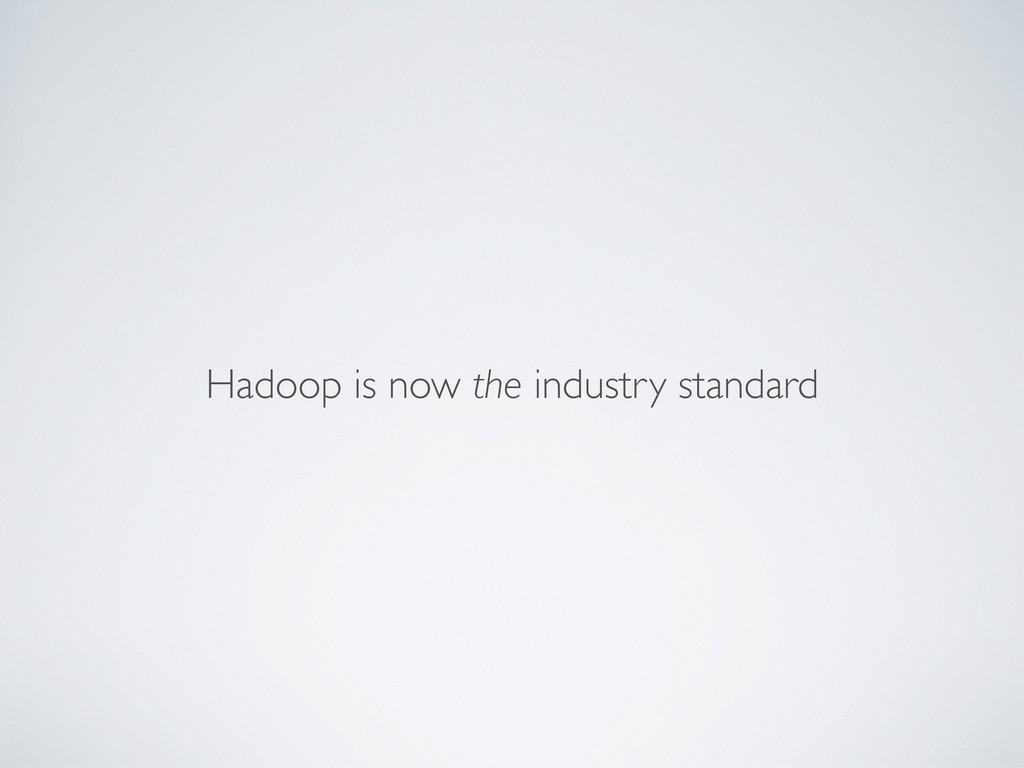 Hadoop is now the industry standard