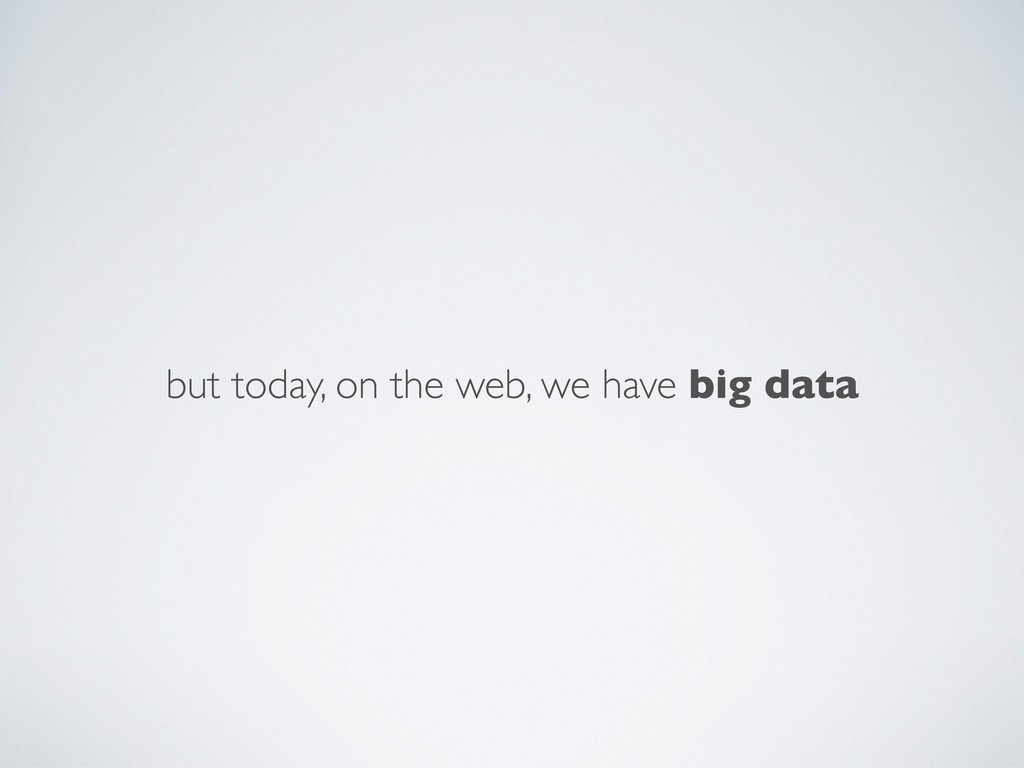 but today, on the web, we have big data