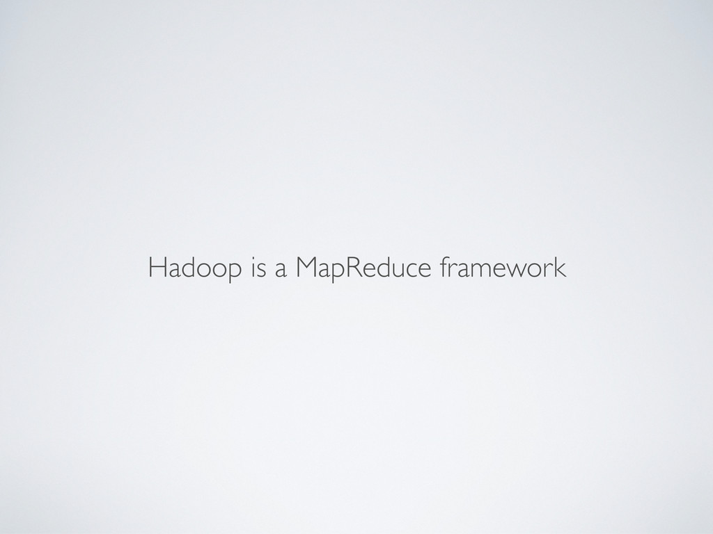 Hadoop is a MapReduce framework
