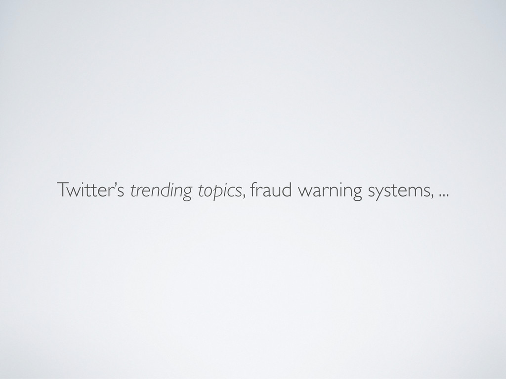 Twitter's trending topics, fraud warning system...