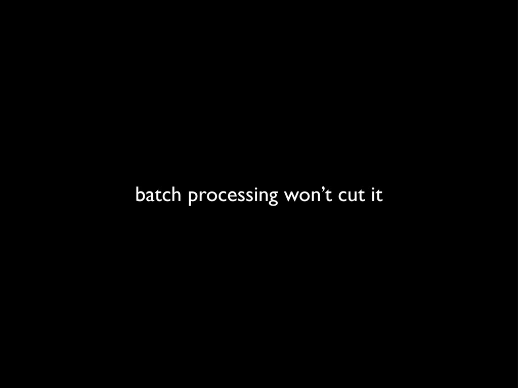 batch processing won't cut it