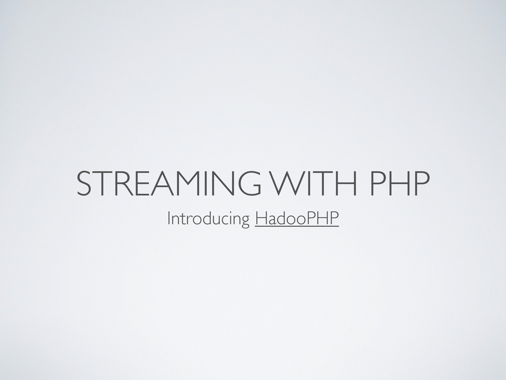 STREAMING WITH PHP Introducing HadooPHP