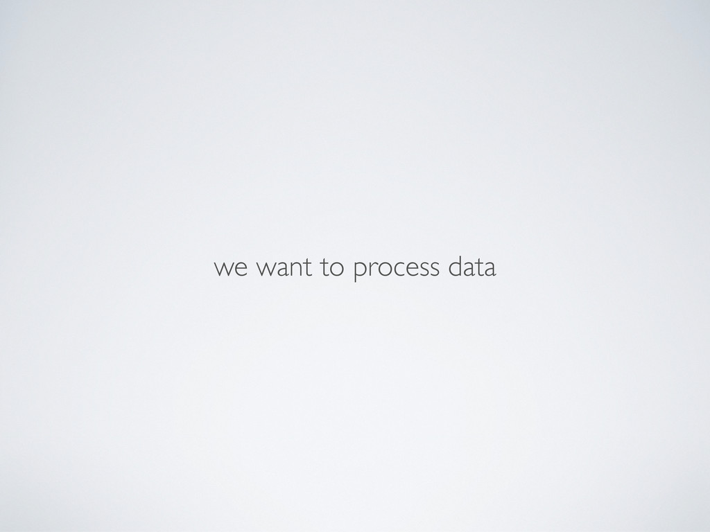 we want to process data