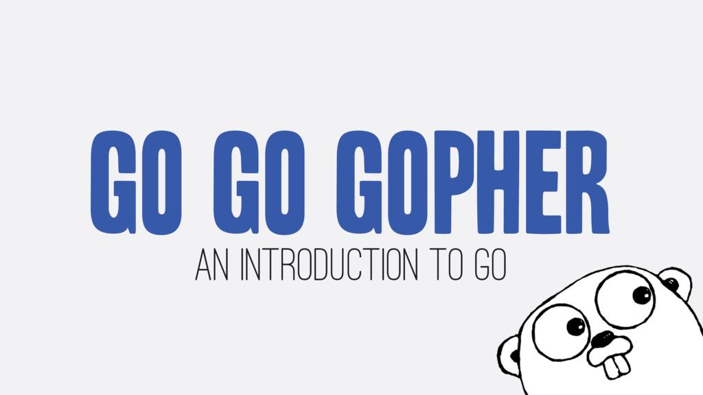 Go Go Gopher An Introduction to Go