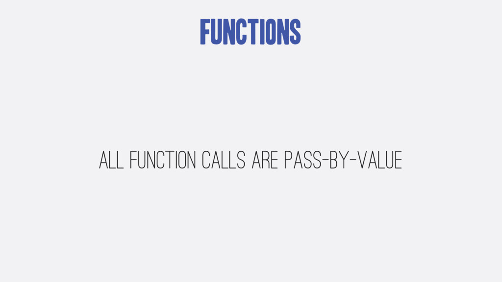 Functions All function calls are pass-by-value