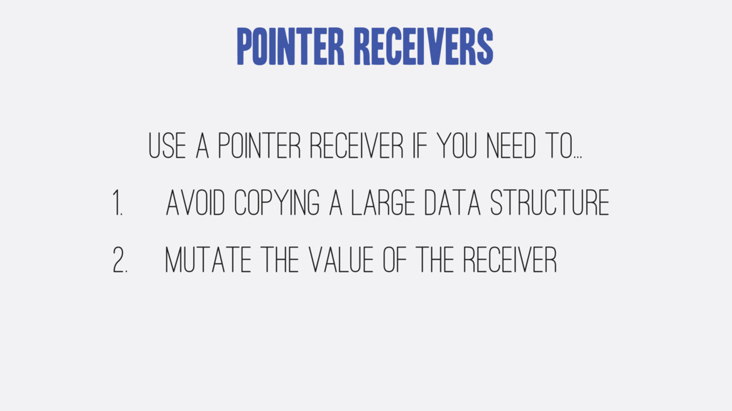 Pointer Receivers Use a pointer receiver if you...