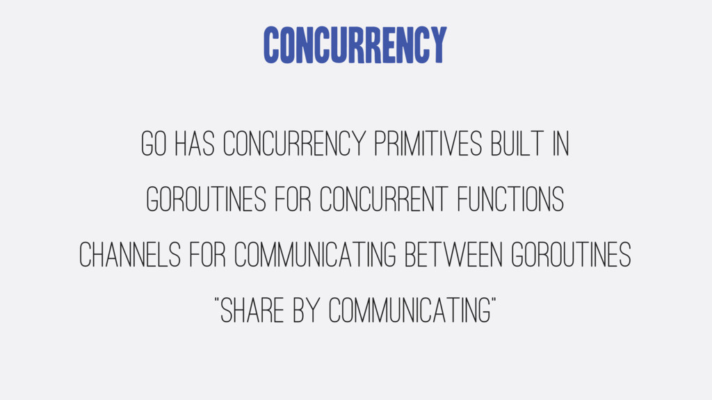 Concurrency Go has concurrency primitives built...