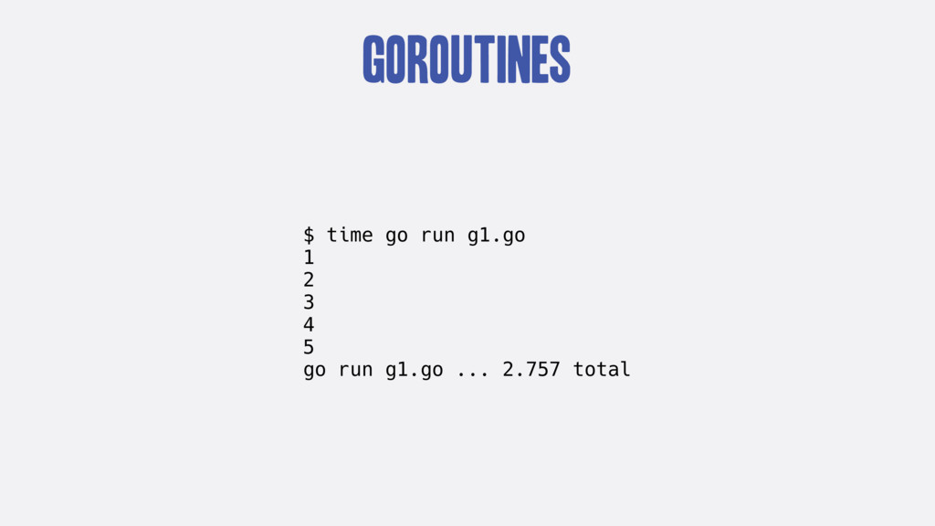 goroutines $ time go run g1.go 1 2 3 4 5 go run...