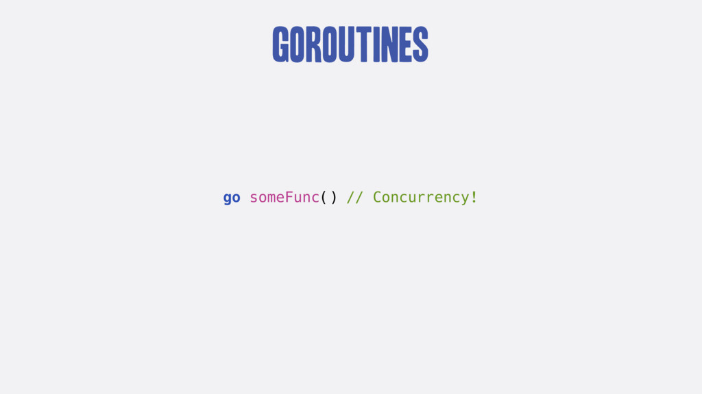 goroutines go someFunc() // Concurrency!