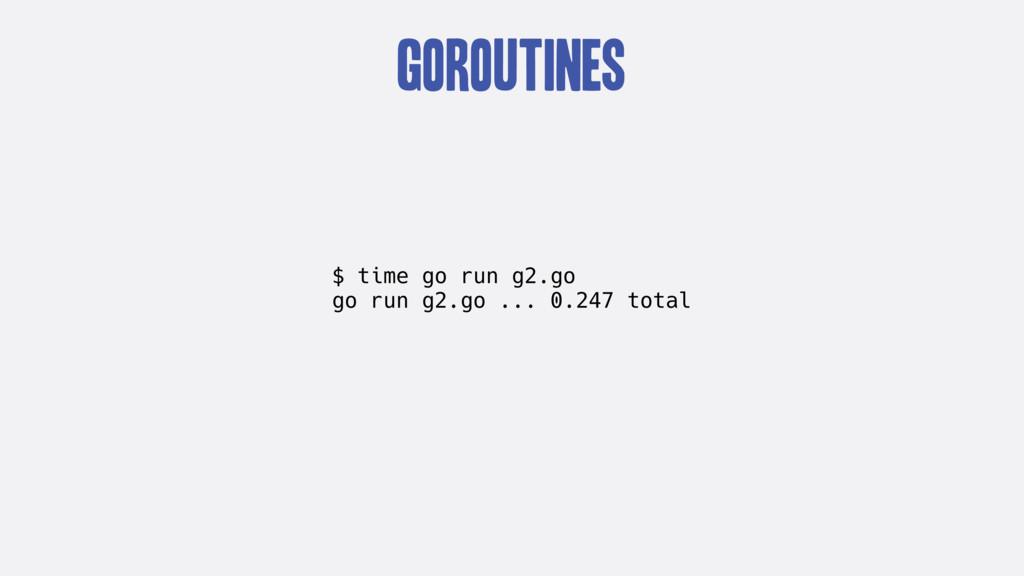 goroutines $ time go run g2.go go run g2.go ......