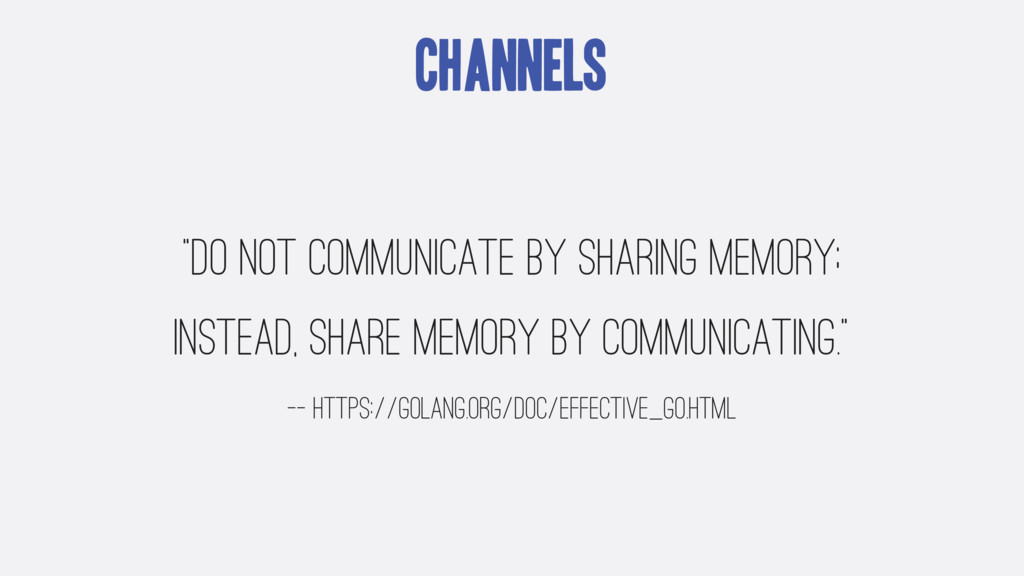 """Channels """"Do not communicate by sharing memory;..."""