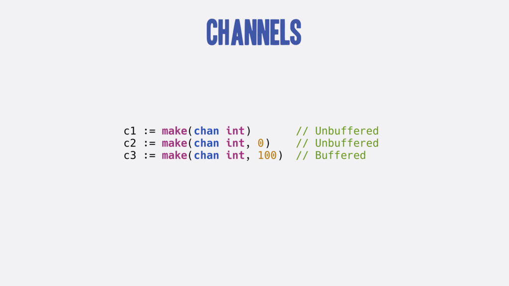 Channels c1 := make(chan int) // Unbuffered c2 ...