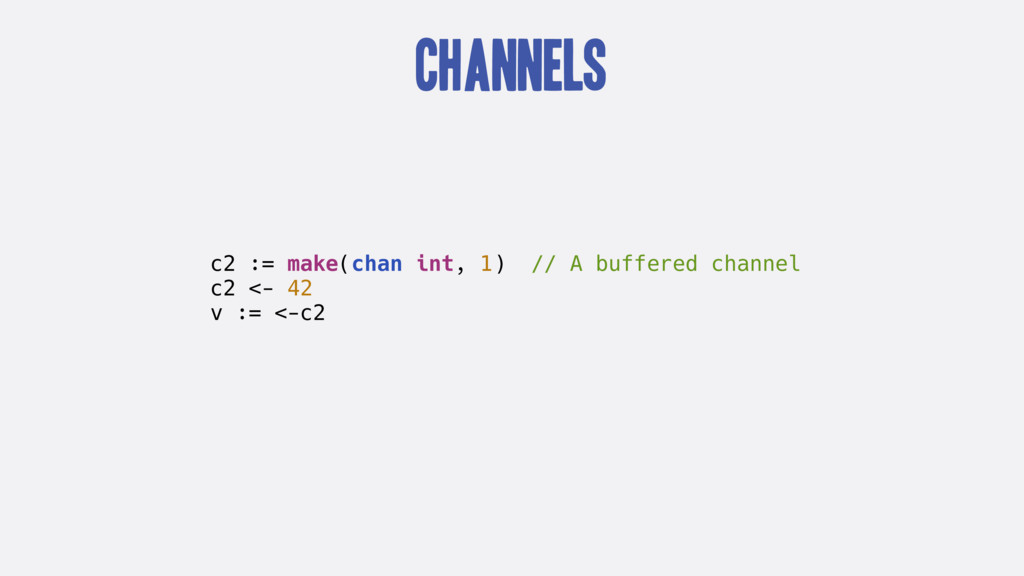 Channels c2 := make(chan int, 1) // A buffered ...