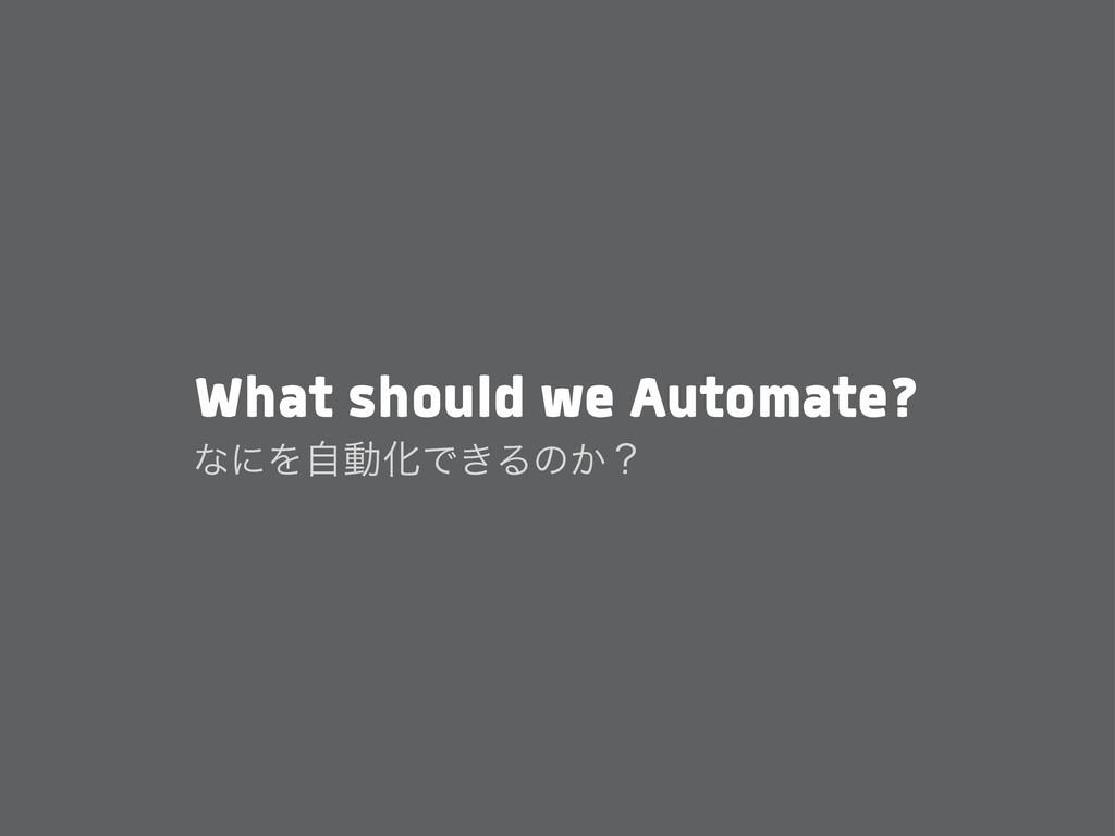 What should we Automate? ͳʹΛࣗಈԽͰ͖Δͷ͔ʁ