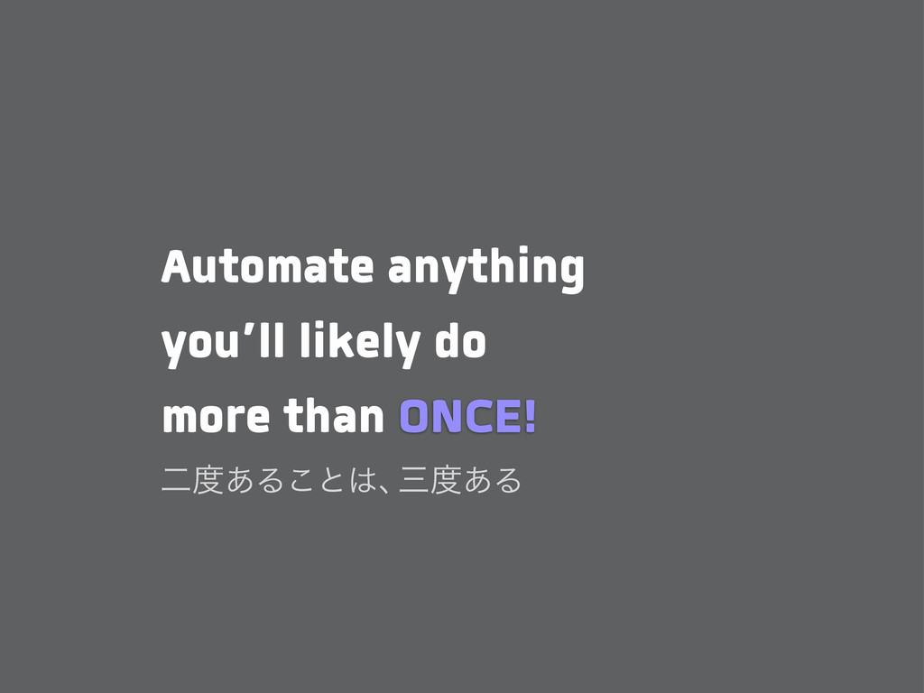 Automate anything you'll likely do more than ON...