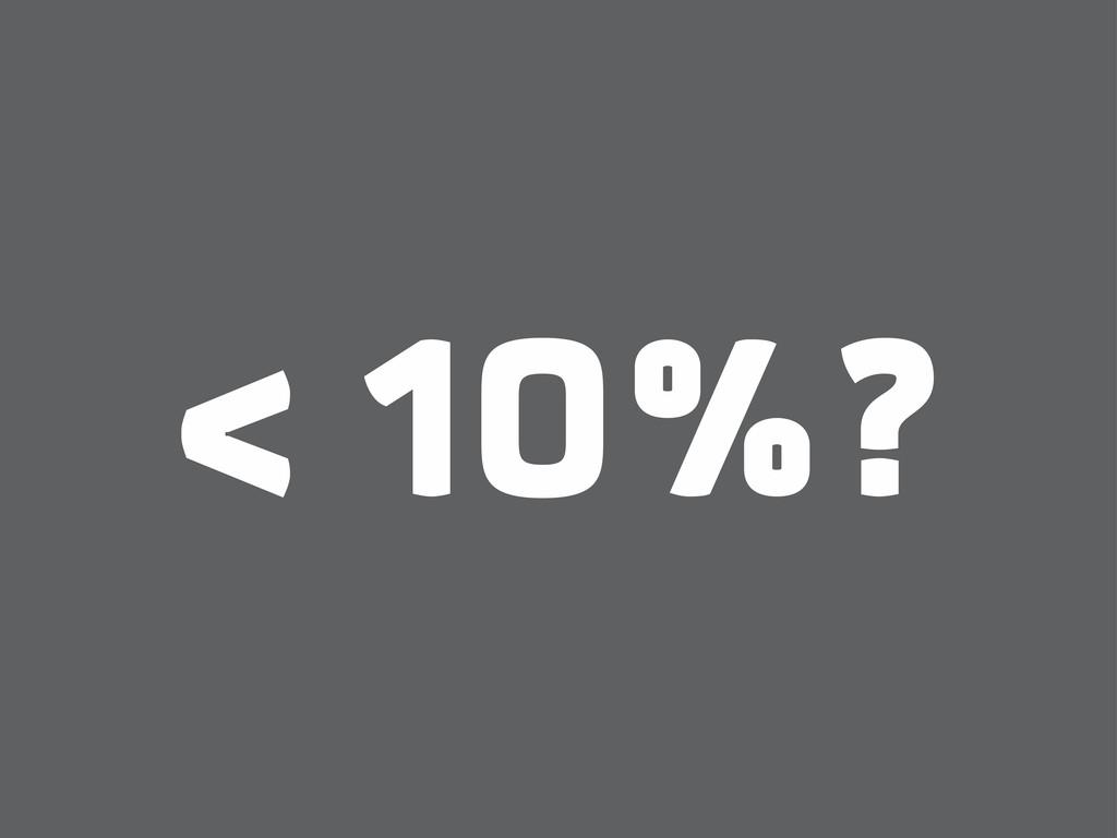 < 10%?