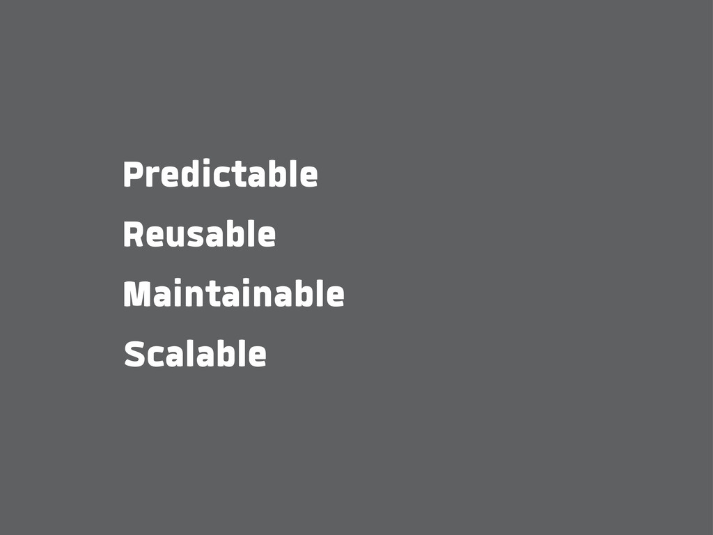 Predictable Reusable Maintainable Scalable