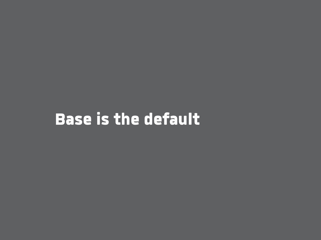 Base is the default