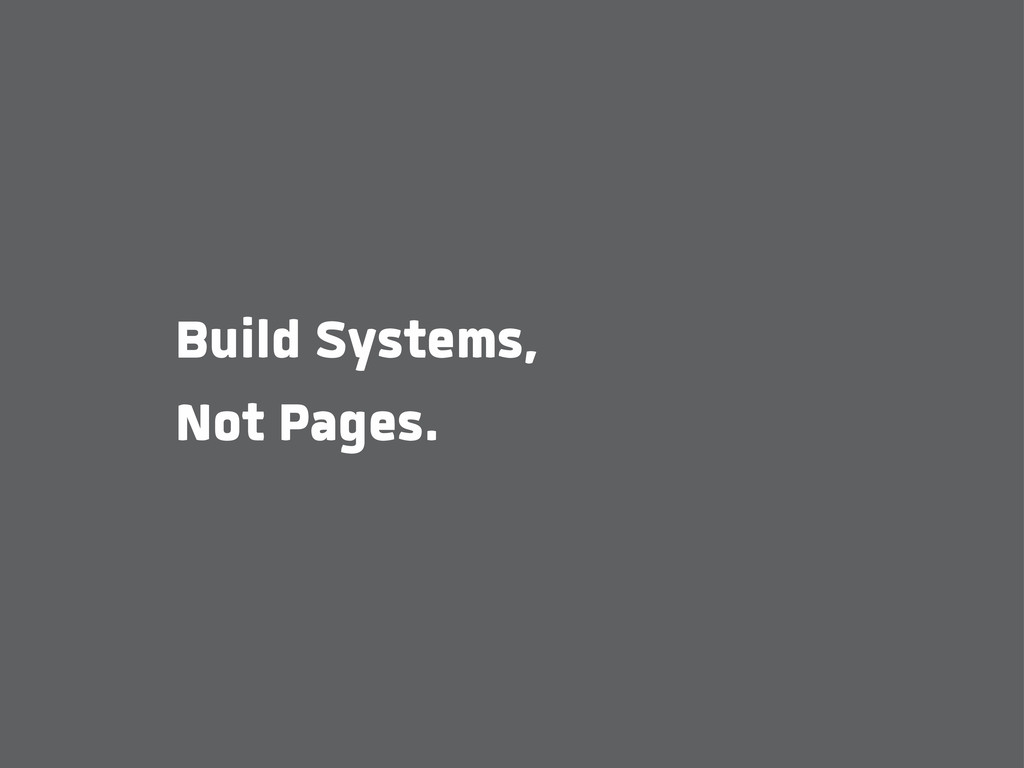 Build Systems, Not Pages.