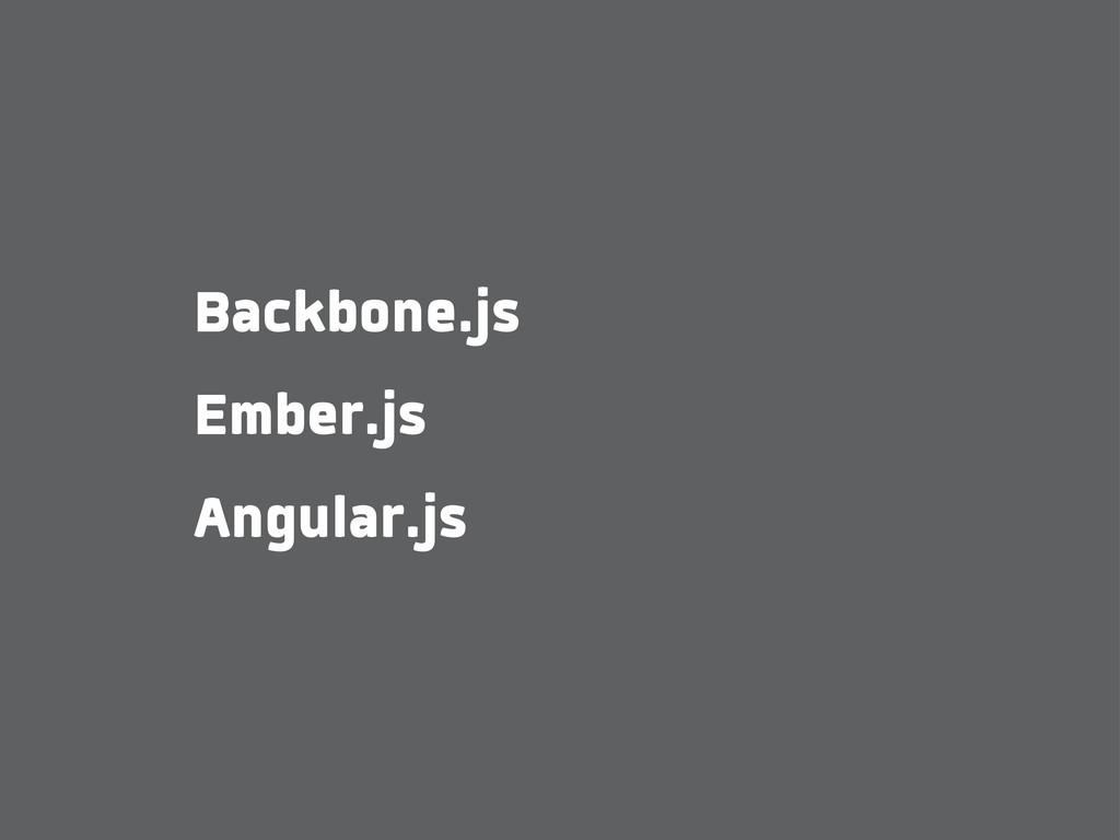 Backbone.js Ember.js Angular.js
