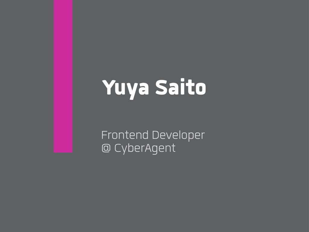Yuya Saito Frontend Developer @ CyberAgent