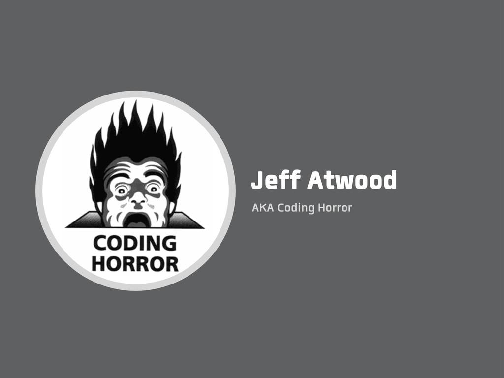 Jeff Atwood AKA Coding Horror