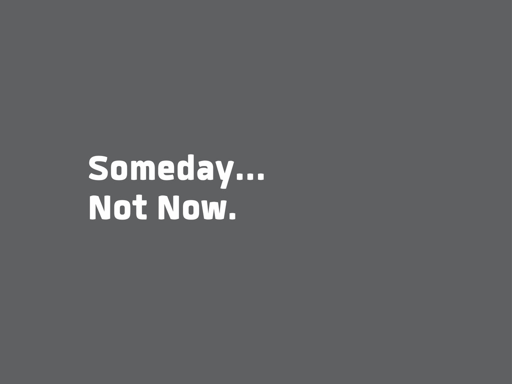 Someday... Not Now.