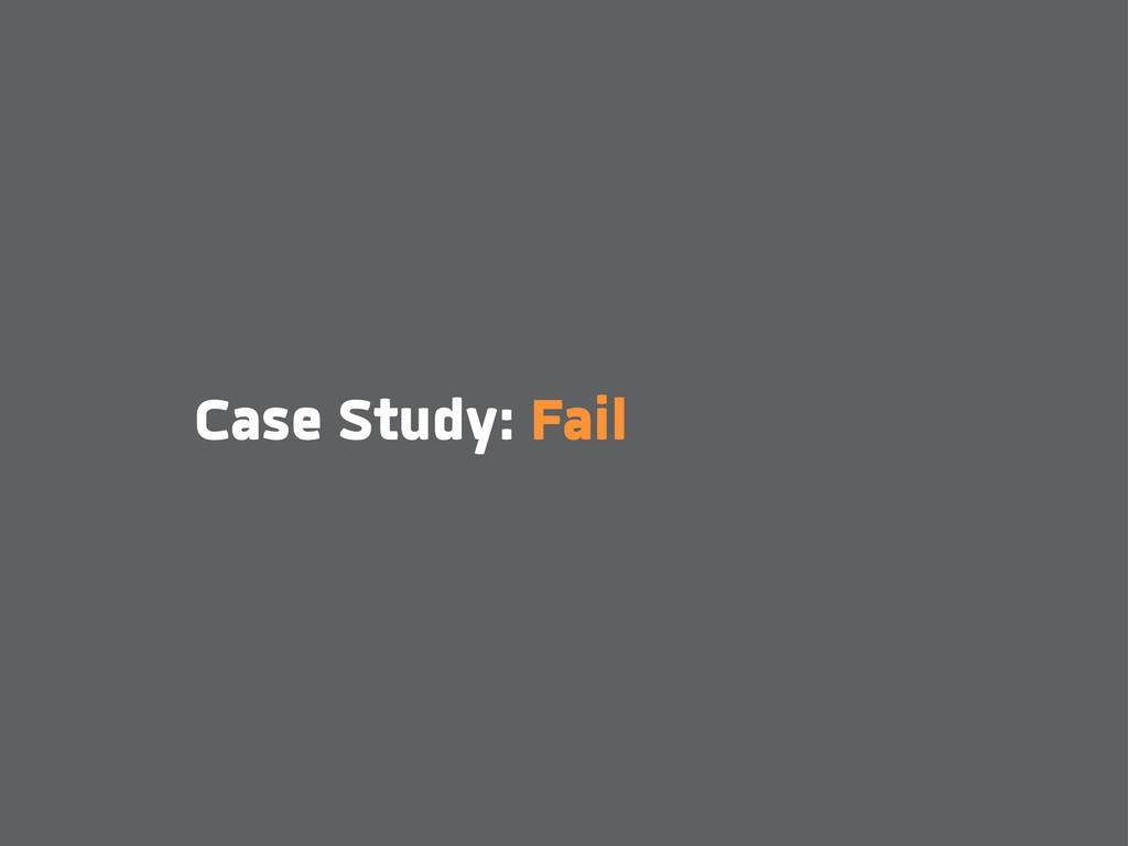 Case Study: Fail