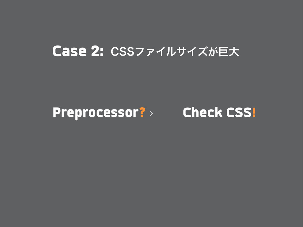Case 2: $44ϑΝΠϧαΠζ͕ڊେ Preprocessor? Check CSS!